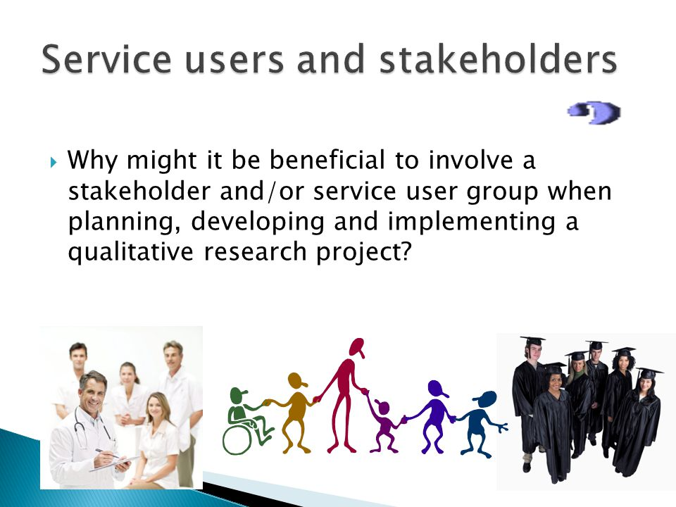  Why might it be beneficial to involve a stakeholder and/or service user group when planning, developing and implementing a qualitative research project
