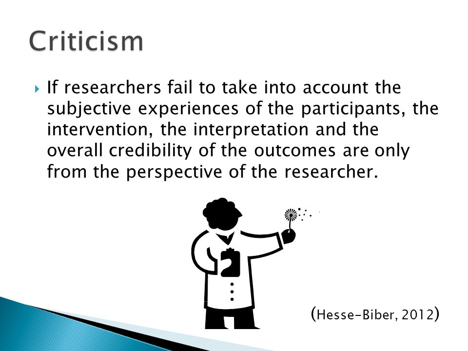  If researchers fail to take into account the subjective experiences of the participants, the intervention, the interpretation and the overall credibility of the outcomes are only from the perspective of the researcher.
