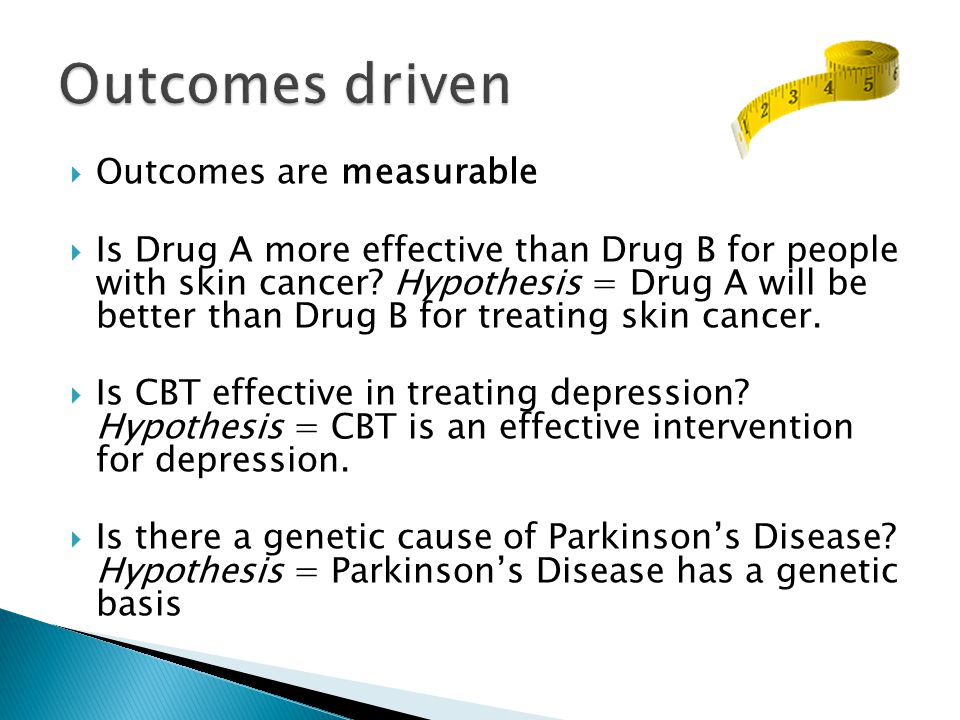  Outcomes are measurable  Is Drug A more effective than Drug B for people with skin cancer.