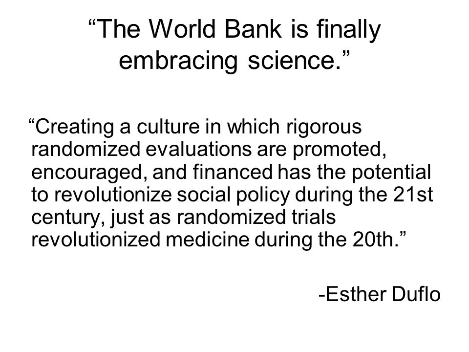 """""""The World Bank is finally embracing science."""" """"Creating a culture in which rigorous randomized evaluations are promoted, encouraged, and financed has"""