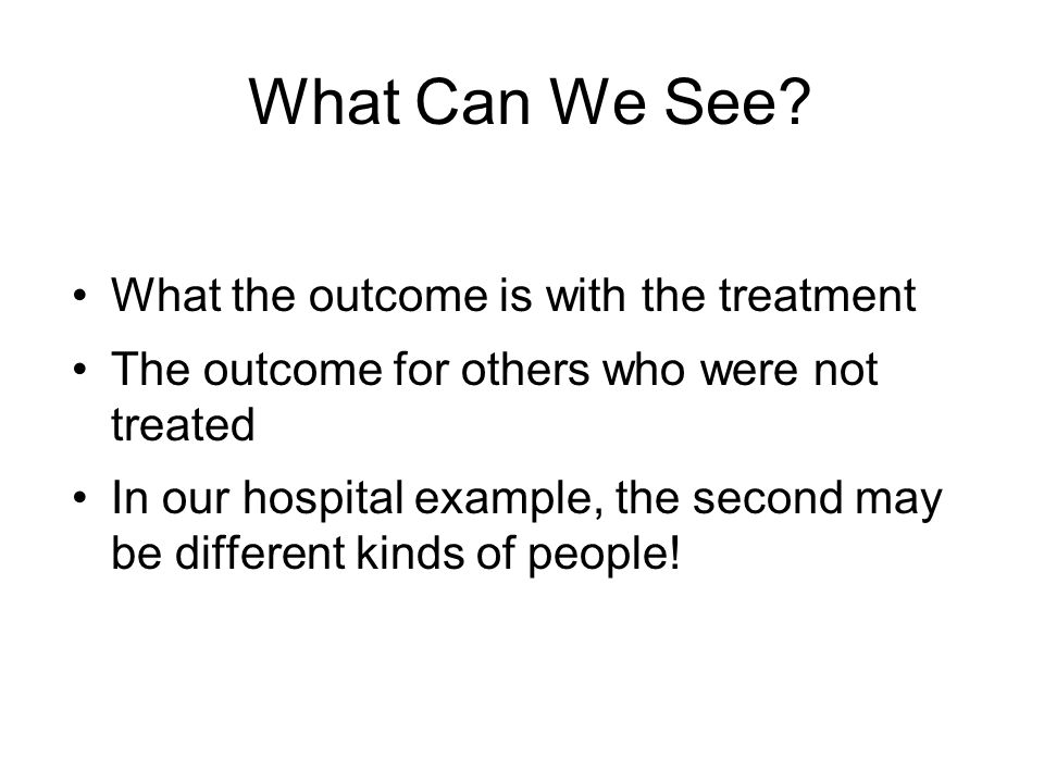 What Can We See? What the outcome is with the treatment The outcome for others who were not treated In our hospital example, the second may be differe