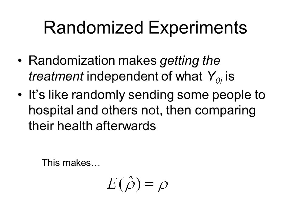 Randomized Experiments Randomization makes getting the treatment independent of what Y 0i is It's like randomly sending some people to hospital and others not, then comparing their health afterwards This makes…