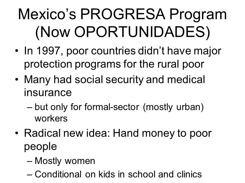 Mexico's PROGRESA Program (Now OPORTUNIDADES) In 1997, poor countries didn't have major protection programs for the rural poor Many had social securit