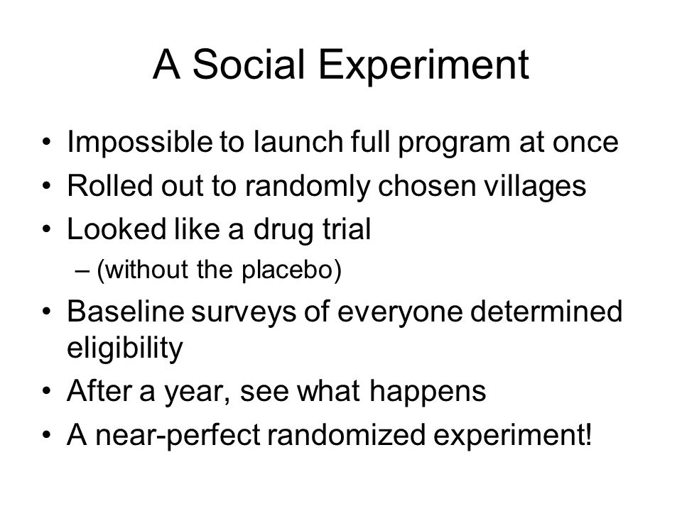 A Social Experiment Impossible to launch full program at once Rolled out to randomly chosen villages Looked like a drug trial –(without the placebo) Baseline surveys of everyone determined eligibility After a year, see what happens A near-perfect randomized experiment!