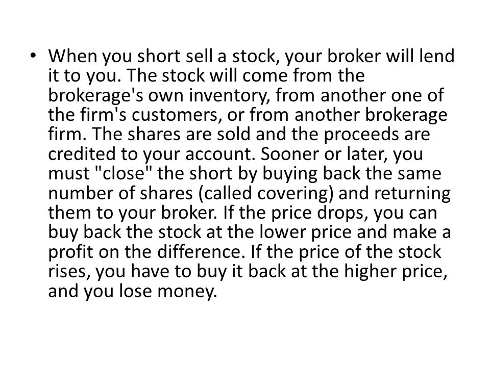 When you short sell a stock, your broker will lend it to you.