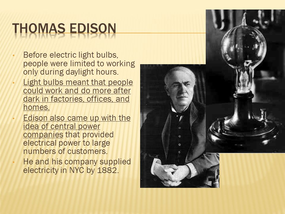 Before electric light bulbs, people were limited to working only during daylight hours. Light bulbs meant that people could work and do more after dar