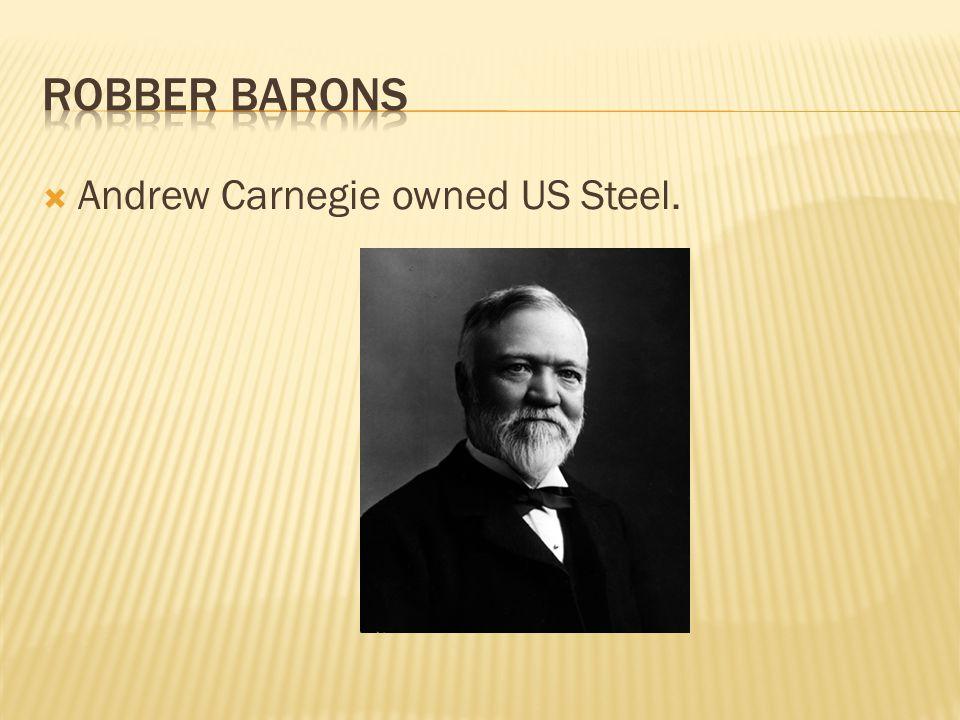  Andrew Carnegie owned US Steel.