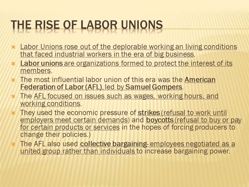  Labor Unions rose out of the deplorable working an living conditions that faced industrial workers in the era of big business.  Labor unions are or