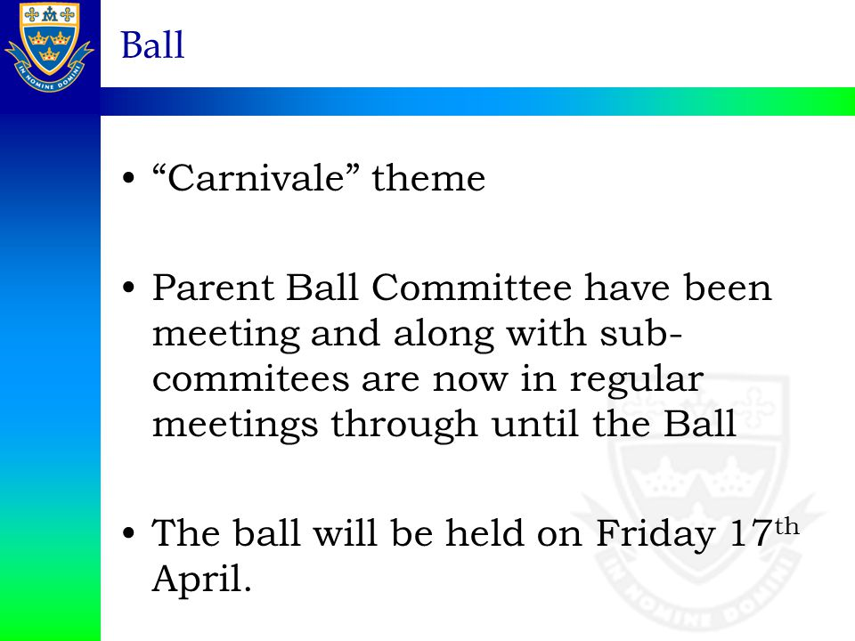 Ball Carnivale theme Parent Ball Committee have been meeting and along with sub- commitees are now in regular meetings through until the Ball The ball will be held on Friday 17 th April.