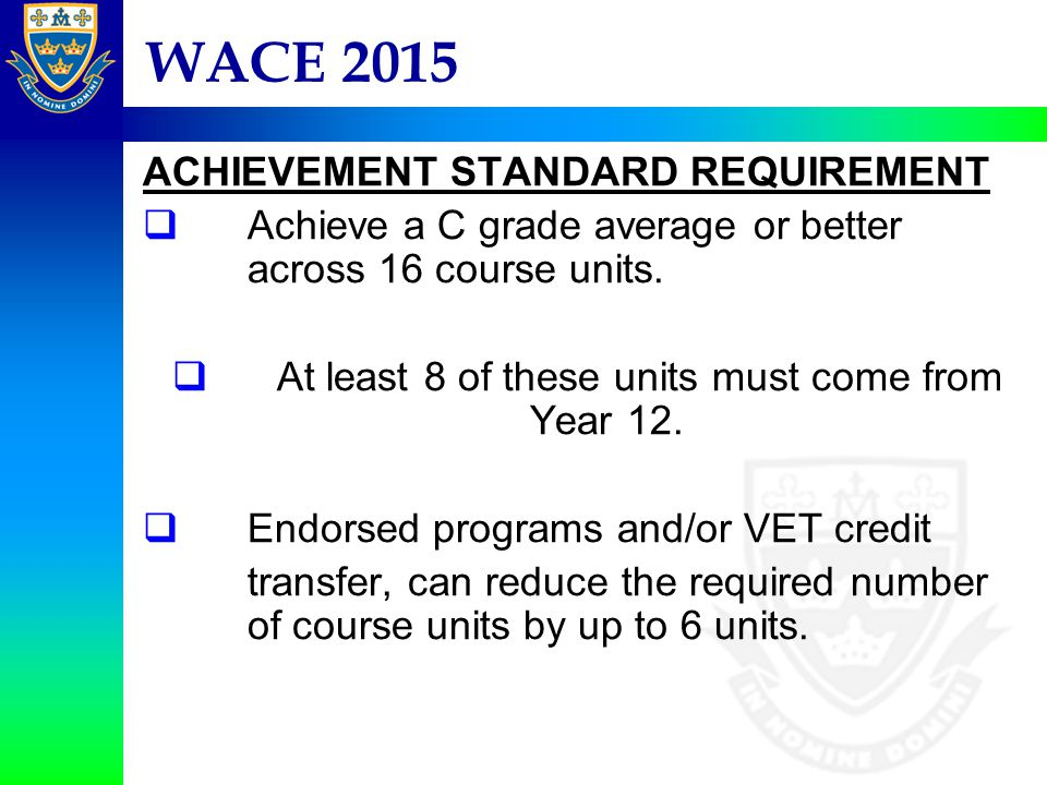 WACE 2015 ACHIEVEMENT STANDARD REQUIREMENT  Achieve a C grade average or better across 16 course units.