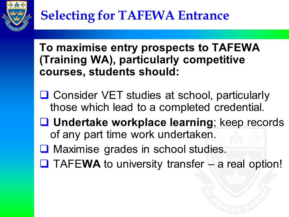Selecting for TAFEWA Entrance To maximise entry prospects to TAFEWA (Training WA), particularly competitive courses, students should:  Consider VET studies at school, particularly those which lead to a completed credential.