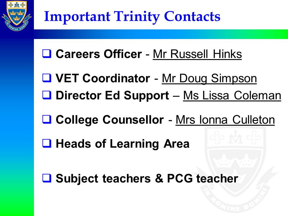 Important Trinity Contacts  Careers Officer - Mr Russell Hinks  VET Coordinator - Mr Doug Simpson  Director Ed Support – Ms Lissa Coleman  College Counsellor - Mrs Ionna Culleton  Heads of Learning Area  Subject teachers & PCG teacher