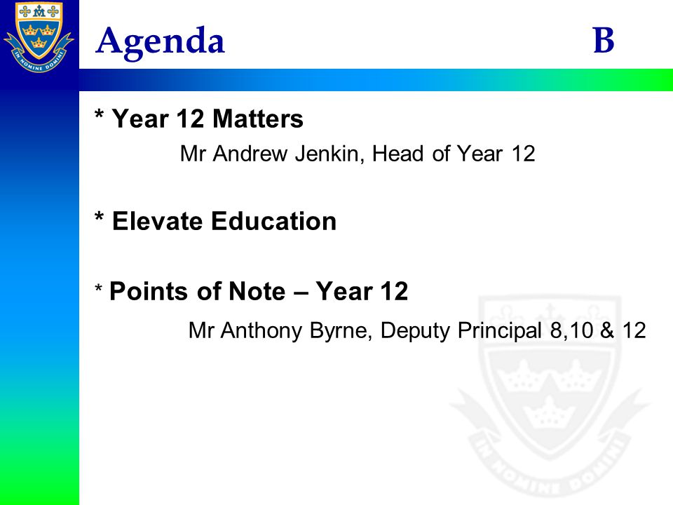 Agenda B * Year 12 Matters Mr Andrew Jenkin, Head of Year 12 * Elevate Education * Points of Note – Year 12 Mr Anthony Byrne, Deputy Principal 8,10 & 12