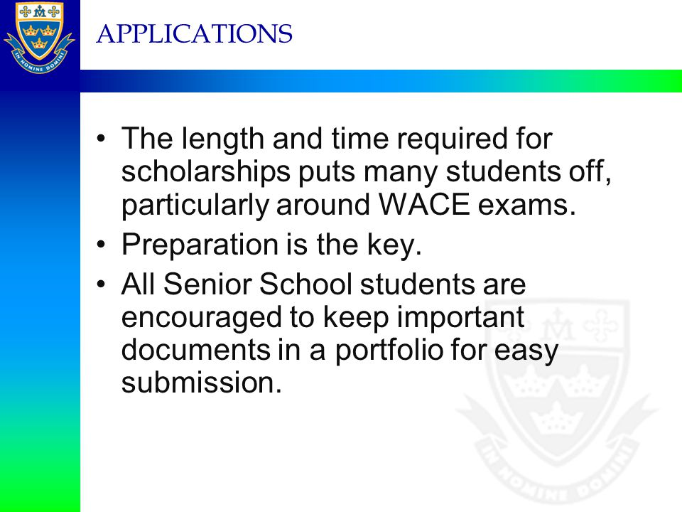 APPLICATIONS The length and time required for scholarships puts many students off, particularly around WACE exams.