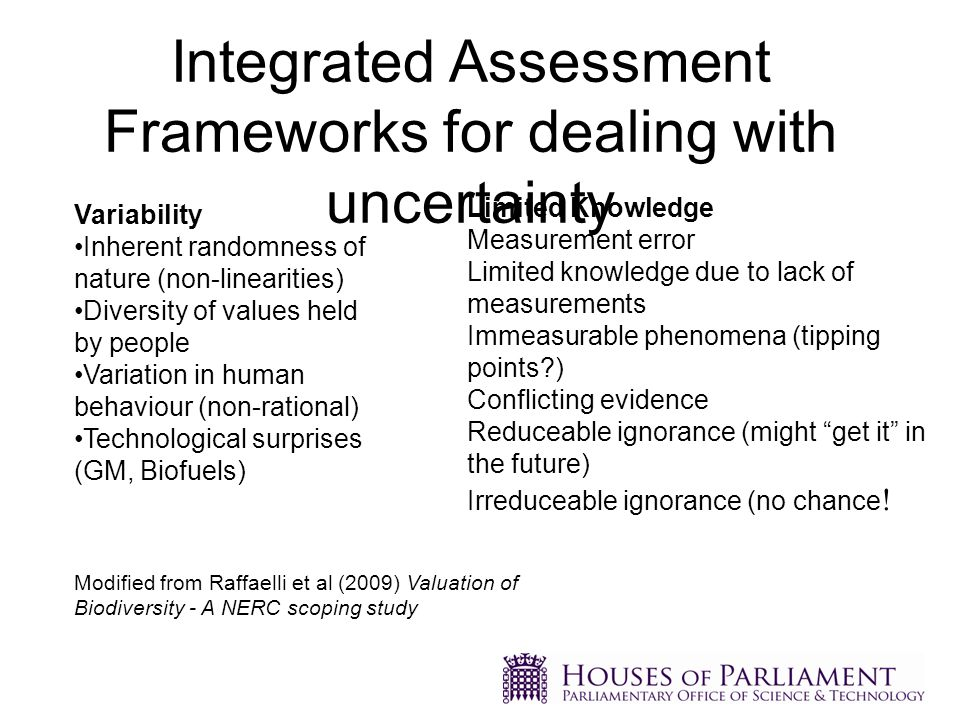 Integrated Assessment Frameworks for dealing with uncertainty Variability Inherent randomness of nature (non-linearities) Diversity of values held by people Variation in human behaviour (non-rational) Technological surprises (GM, Biofuels) Limited Knowledge Measurement error Limited knowledge due to lack of measurements Immeasurable phenomena (tipping points ) Conflicting evidence Reduceable ignorance (might get it in the future) Irreduceable ignorance (no chance .