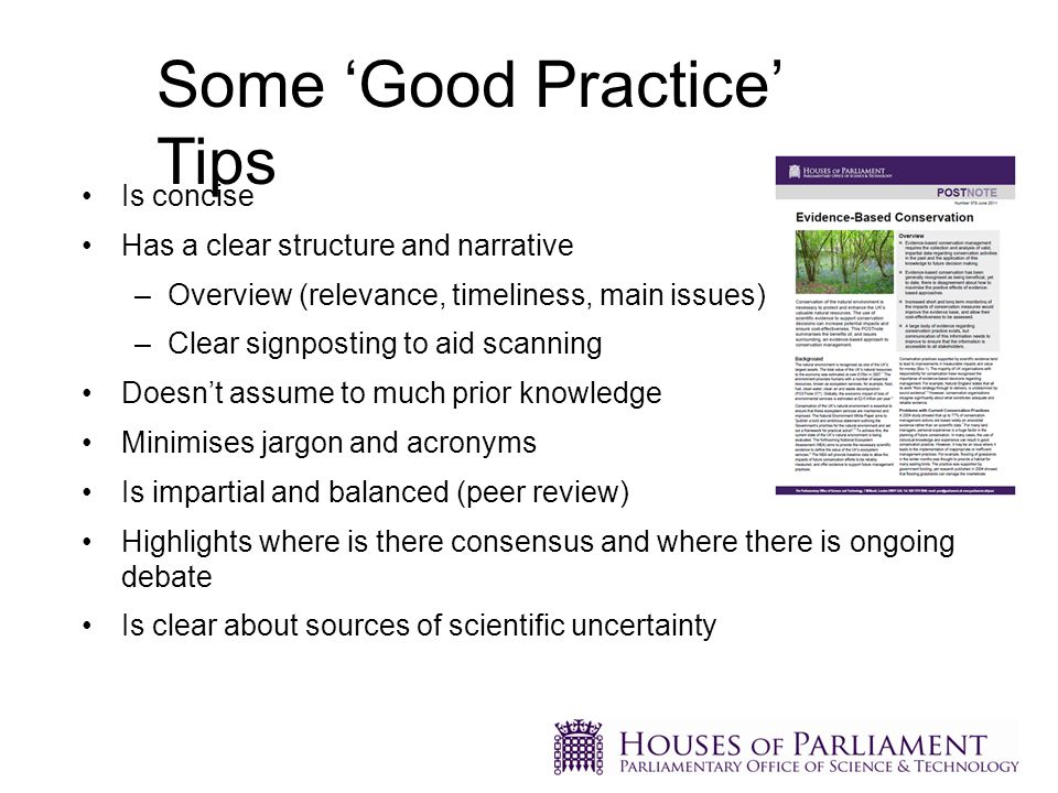 Is concise Has a clear structure and narrative –Overview (relevance, timeliness, main issues) –Clear signposting to aid scanning Doesn't assume to much prior knowledge Minimises jargon and acronyms Is impartial and balanced (peer review) Highlights where is there consensus and where there is ongoing debate Is clear about sources of scientific uncertainty Some 'Good Practice' Tips