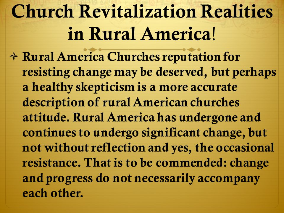  Rural America Churches reputation for resisting change may be deserved, but perhaps a healthy skepticism is a more accurate description of rural American churches attitude.