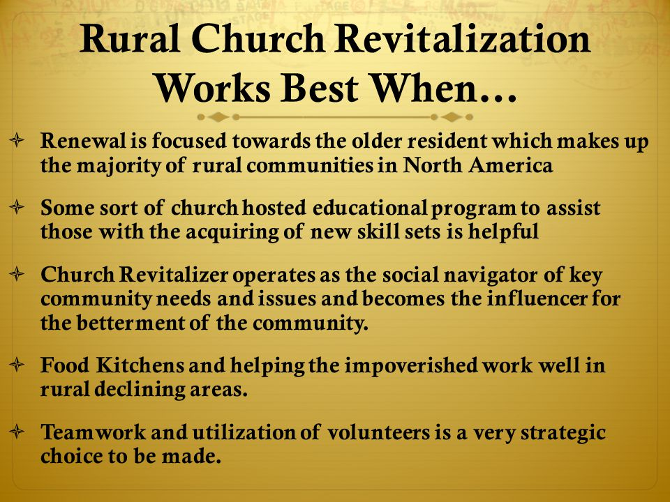 Rural Church Revitalization Works Best When…  Renewal is focused towards the older resident which makes up the majority of rural communities in North America  Some sort of church hosted educational program to assist those with the acquiring of new skill sets is helpful  Church Revitalizer operates as the social navigator of key community needs and issues and becomes the influencer for the betterment of the community.