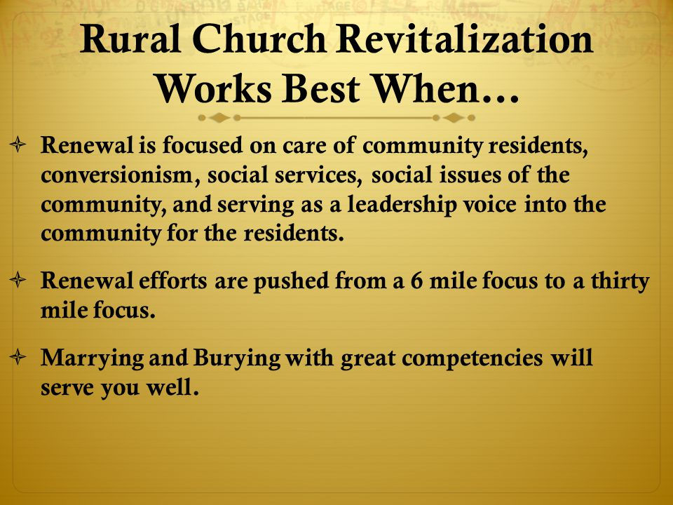 Rural Church Revitalization Works Best When…  Renewal is focused on care of community residents, conversionism, social services, social issues of the community, and serving as a leadership voice into the community for the residents.