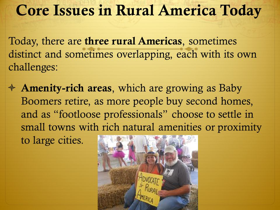 Core Issues in Rural America Today Today, there are three rural Americas, sometimes distinct and sometimes overlapping, each with its own challenges:  Amenity-rich areas, which are growing as Baby Boomers retire, as more people buy second homes, and as footloose professionals choose to settle in small towns with rich natural amenities or proximity to large cities.