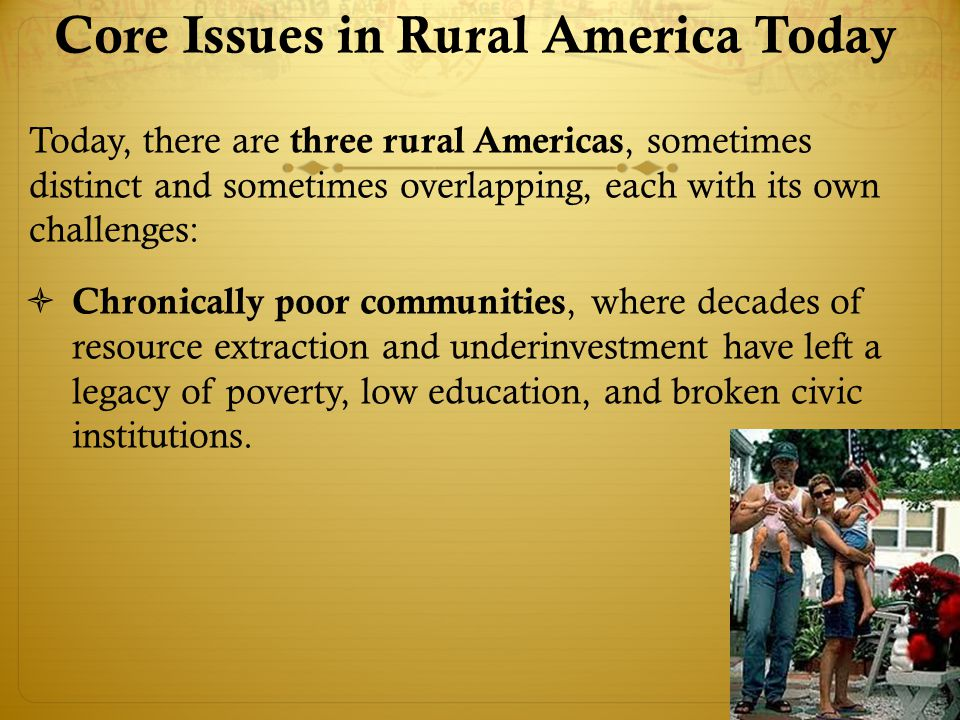 Core Issues in Rural America Today Today, there are three rural Americas, sometimes distinct and sometimes overlapping, each with its own challenges:  Chronically poor communities, where decades of resource extraction and underinvestment have left a legacy of poverty, low education, and broken civic institutions.
