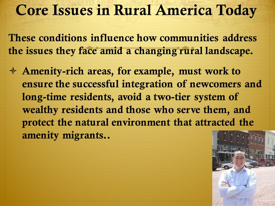 Core Issues in Rural America Today These conditions influence how communities address the issues they face amid a changing rural landscape.
