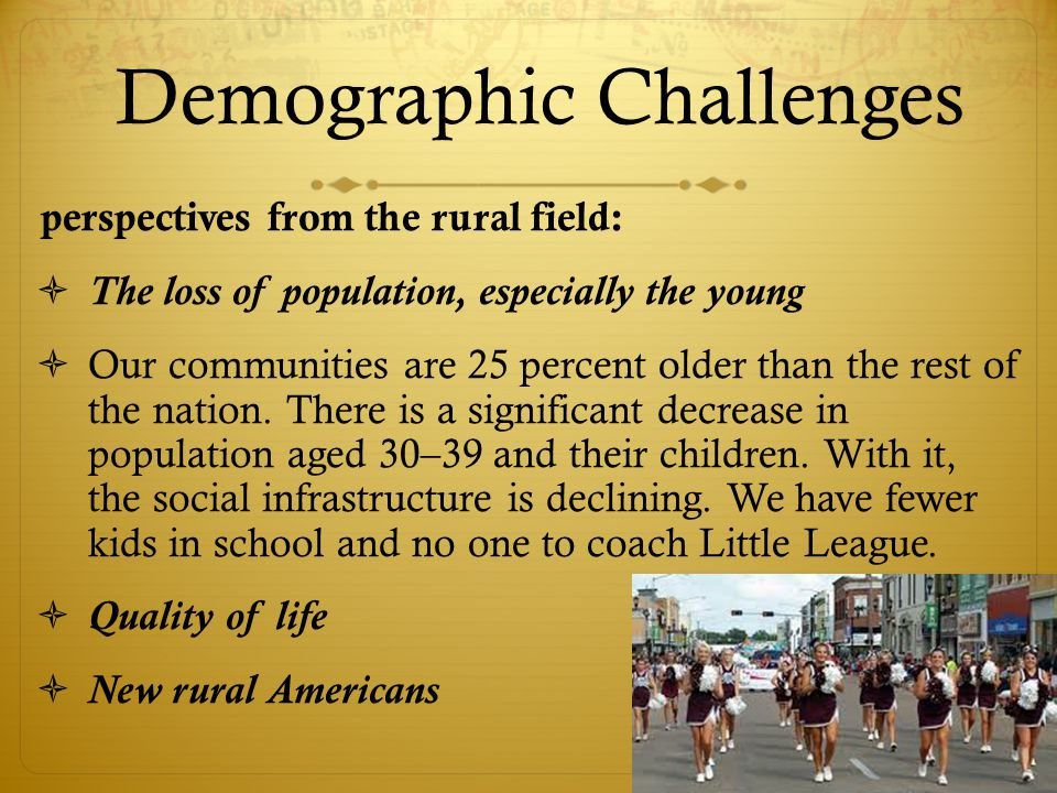Demographic Challenges perspectives from the rural field:  The loss of population, especially the young  Our communities are 25 percent older than the rest of the nation.