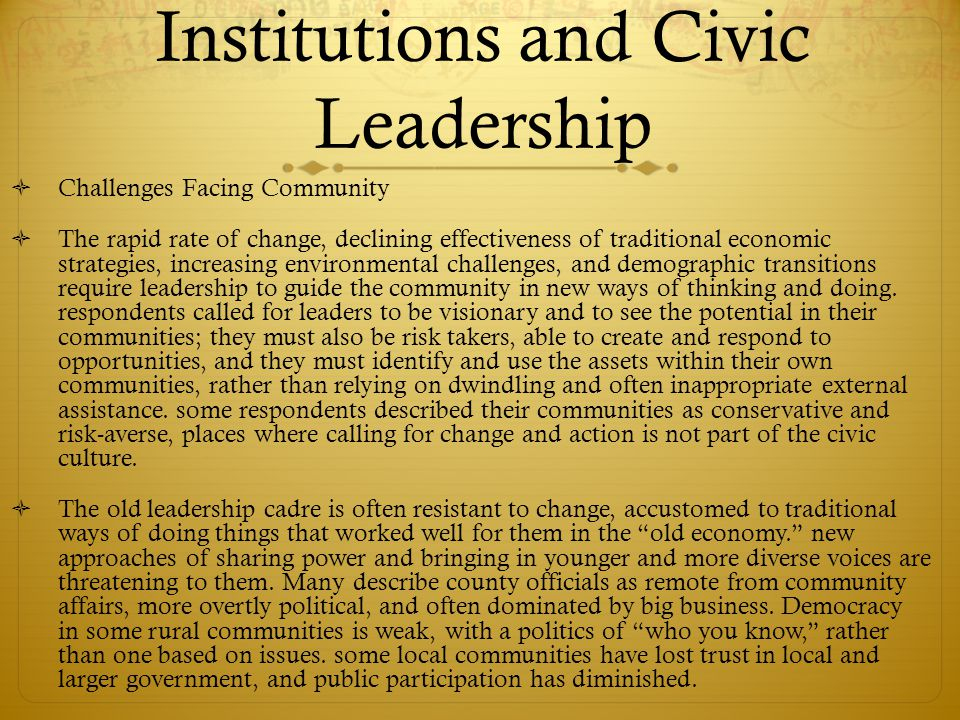 Institutions and Civic Leadership  Challenges Facing Community  The rapid rate of change, declining effectiveness of traditional economic strategies, increasing environmental challenges, and demographic transitions require leadership to guide the community in new ways of thinking and doing.
