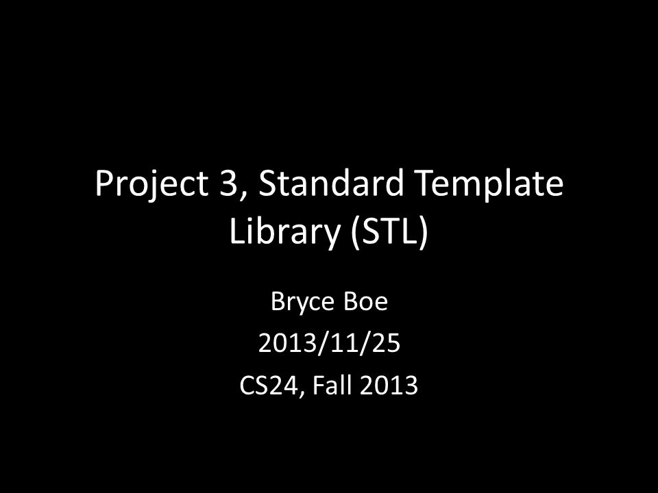 Project 3, Standard Template Library (STL) Bryce Boe 2013/11/25 CS24, Fall 2013