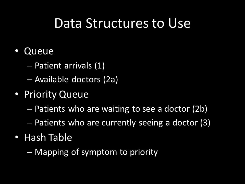 Data Structures to Use Queue – Patient arrivals (1) – Available doctors (2a) Priority Queue – Patients who are waiting to see a doctor (2b) – Patients