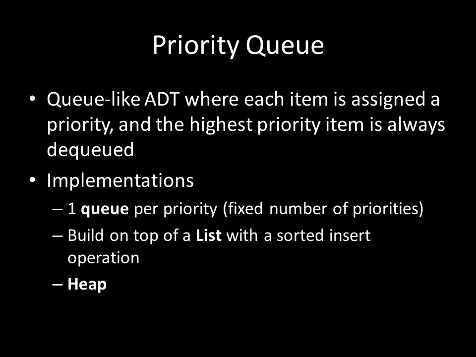 Priority Queue Queue-like ADT where each item is assigned a priority, and the highest priority item is always dequeued Implementations – 1 queue per p
