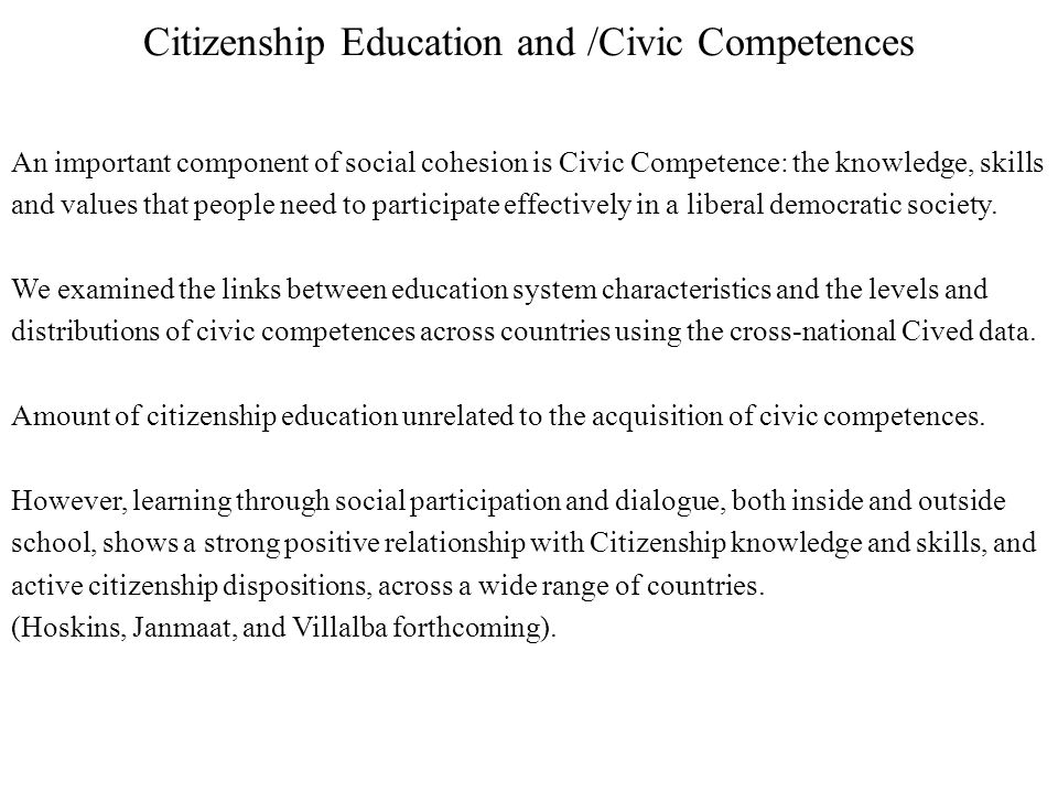 Citizenship Education and /Civic Competences An important component of social cohesion is Civic Competence: the knowledge, skills and values that peop