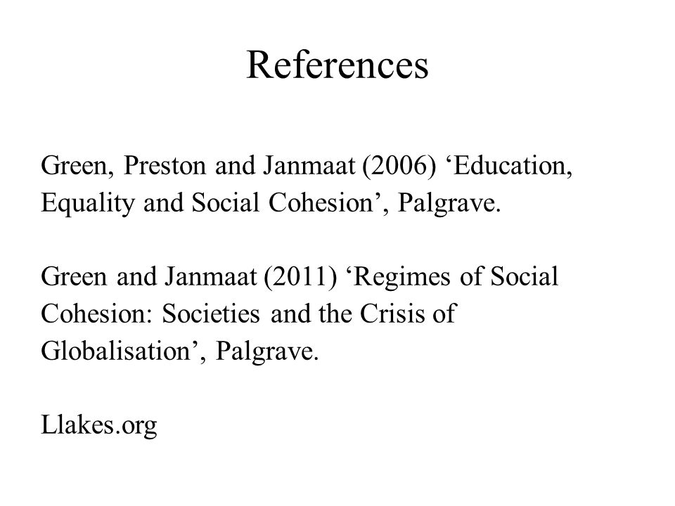 References Green, Preston and Janmaat (2006) 'Education, Equality and Social Cohesion', Palgrave.