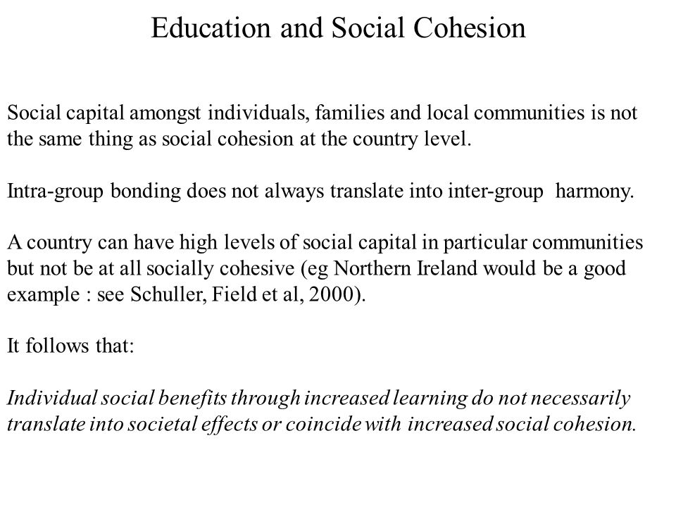 Education and Social Cohesion Social capital amongst individuals, families and local communities is not the same thing as social cohesion at the country level.