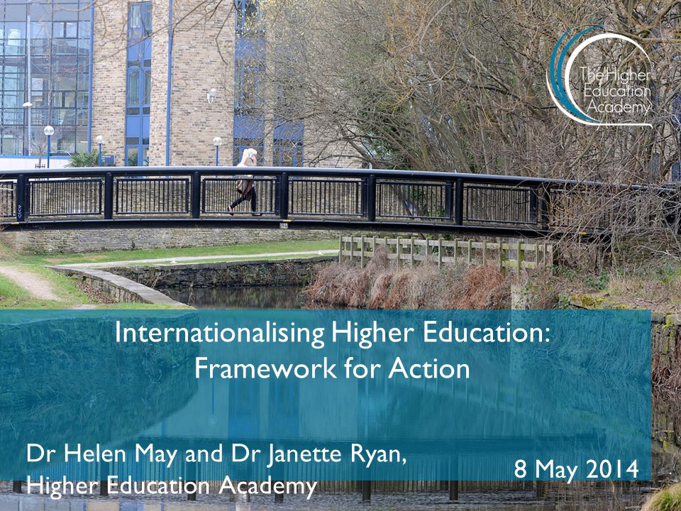 Internationalising Higher Education: Framework for Action Dr Helen May and Dr Janette Ryan, Higher Education Academy 8 May 2014