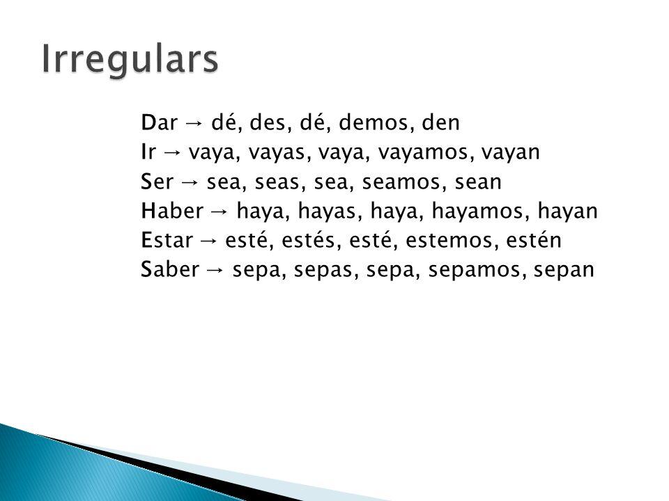 Dar → dé, des, dé, demos, den Ir → vaya, vayas, vaya, vayamos, vayan Ser → sea, seas, sea, seamos, sean Haber → haya, hayas, haya, hayamos, hayan Estar → esté, estés, esté, estemos, estén Saber → sepa, sepas, sepa, sepamos, sepan