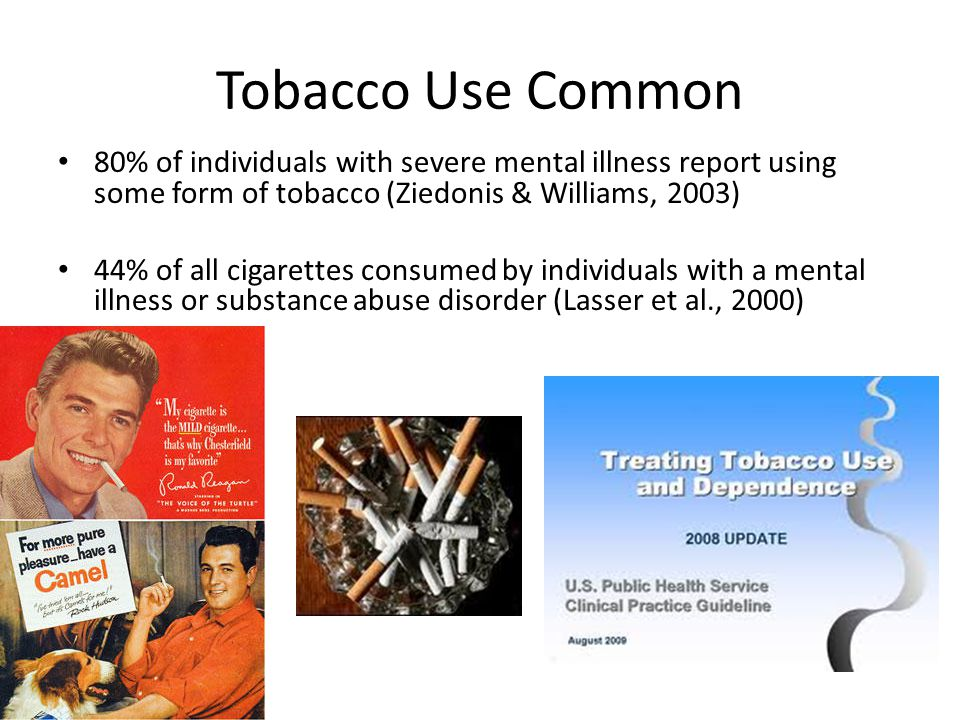 Tobacco Use Common 80% of individuals with severe mental illness report using some form of tobacco (Ziedonis & Williams, 2003) 44% of all cigarettes consumed by individuals with a mental illness or substance abuse disorder (Lasser et al., 2000)