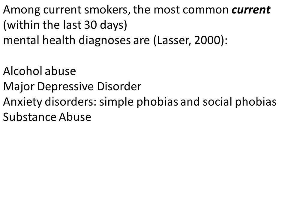 Among current smokers, the most common current (within the last 30 days) mental health diagnoses are (Lasser, 2000): Alcohol abuse Major Depressive Disorder Anxiety disorders: simple phobias and social phobias Substance Abuse