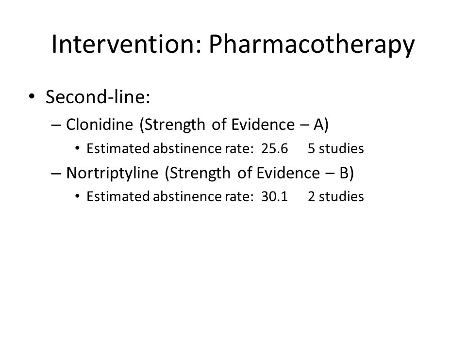Intervention: Pharmacotherapy Second-line: – Clonidine (Strength of Evidence – A) Estimated abstinence rate:25.65 studies – Nortriptyline (Strength of Evidence – B) Estimated abstinence rate:30.12 studies