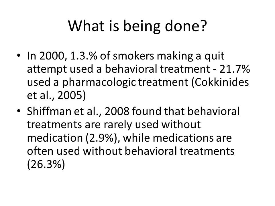 What is being done? In 2000, 1.3.% of smokers making a quit attempt used a behavioral treatment - 21.7% used a pharmacologic treatment (Cokkinides et