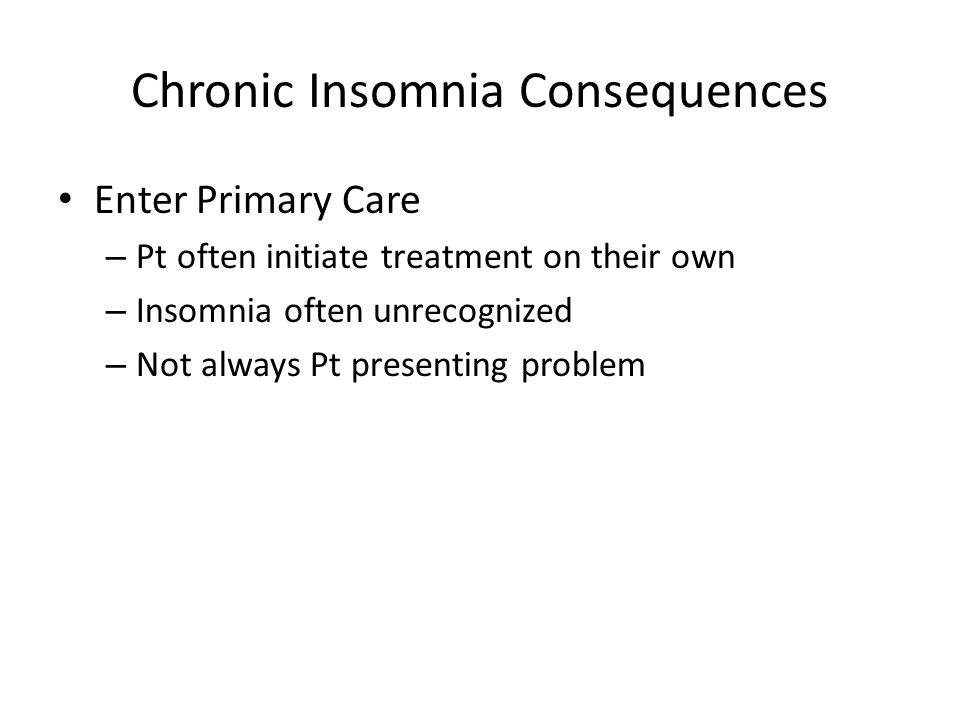 Chronic Insomnia Consequences Enter Primary Care – Pt often initiate treatment on their own – Insomnia often unrecognized – Not always Pt presenting problem