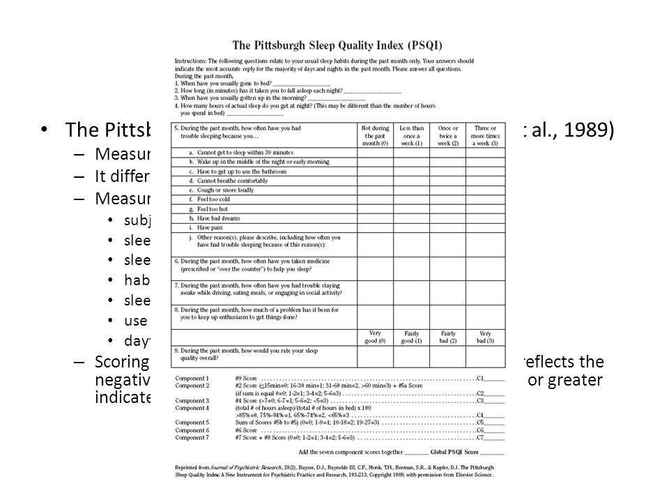Assessment Tools The Pittsburgh Sleep Quality Index (PSQI; Buysse et al., 1989) – Measures the quality and patterns of sleep in adults – It differentiates poor from good – Measures seven areas: subjective sleep quality sleep latency sleep duration habitual sleep efficiency sleep disturbances use of sleeping medication daytime dysfunction – Scoring of answers is based on a 0 to 3 scale, whereby 3 reflects the negative extreme on the Likert Scale.