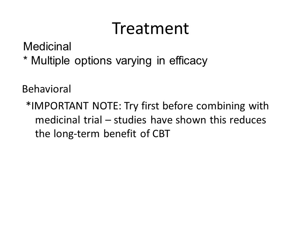 Treatment Behavioral *IMPORTANT NOTE: Try first before combining with medicinal trial – studies have shown this reduces the long-term benefit of CBT M