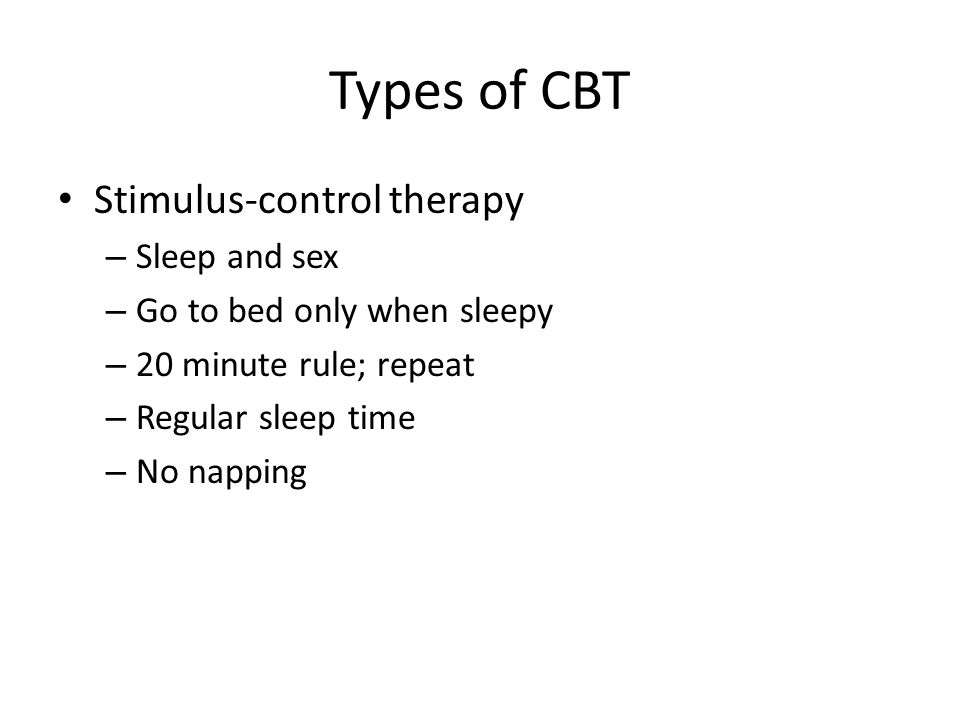 Types of CBT Stimulus-control therapy – Sleep and sex – Go to bed only when sleepy – 20 minute rule; repeat – Regular sleep time – No napping
