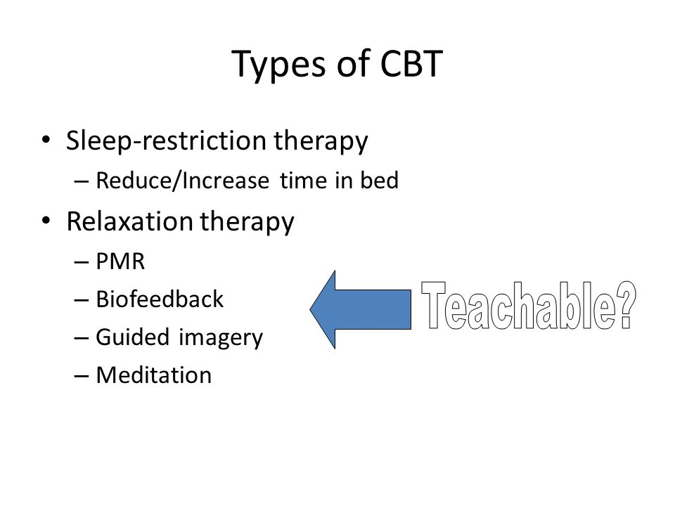 Types of CBT Sleep-restriction therapy – Reduce/Increase time in bed Relaxation therapy – PMR – Biofeedback – Guided imagery – Meditation