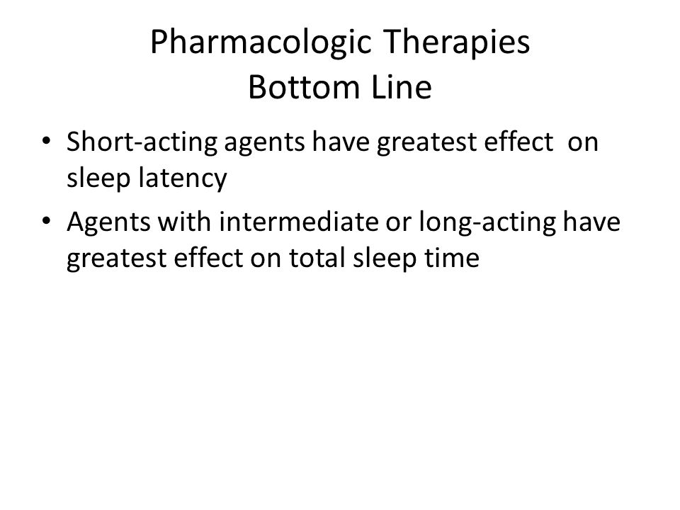 Pharmacologic Therapies Bottom Line Short-acting agents have greatest effect on sleep latency Agents with intermediate or long-acting have greatest effect on total sleep time