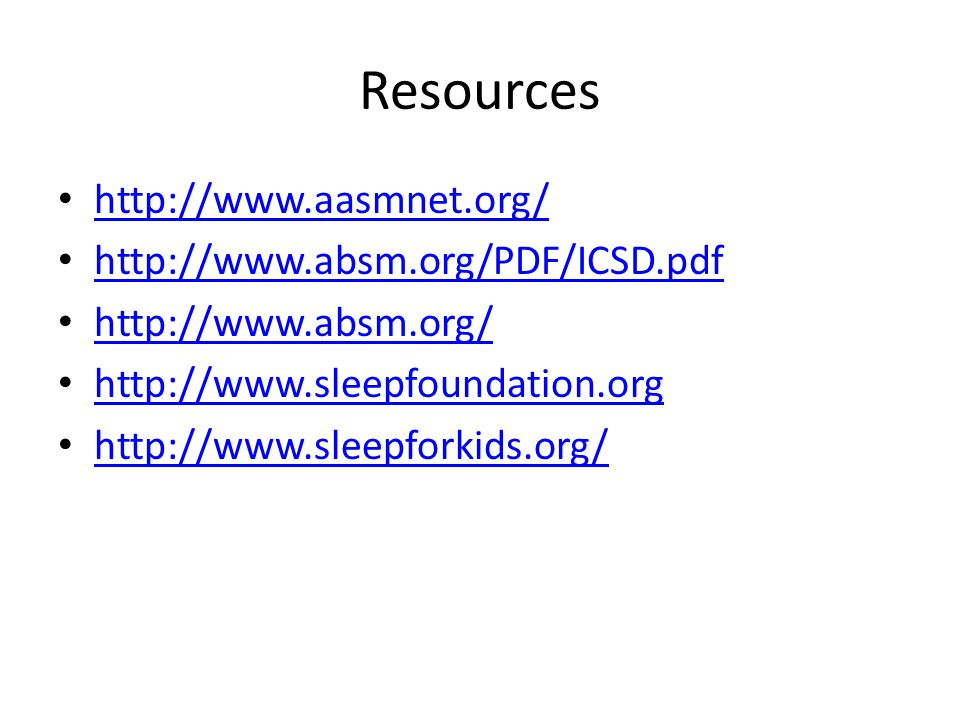 Resources http://www.aasmnet.org/ http://www.absm.org/PDF/ICSD.pdf http://www.absm.org/ http://www.sleepfoundation.org http://www.sleepforkids.org/