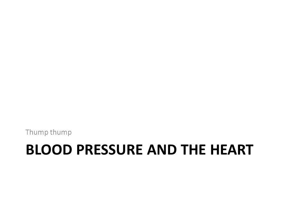 BLOOD PRESSURE AND THE HEART Thump thump