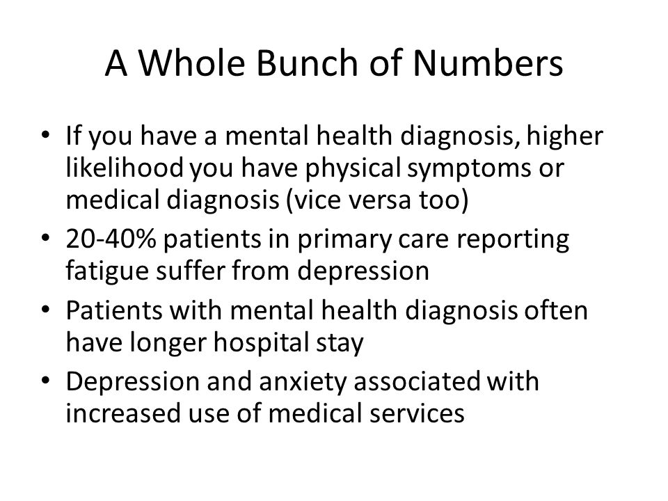 A Whole Bunch of Numbers If you have a mental health diagnosis, higher likelihood you have physical symptoms or medical diagnosis (vice versa too) 20-40% patients in primary care reporting fatigue suffer from depression Patients with mental health diagnosis often have longer hospital stay Depression and anxiety associated with increased use of medical services