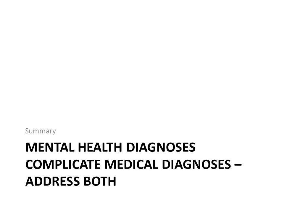 MENTAL HEALTH DIAGNOSES COMPLICATE MEDICAL DIAGNOSES – ADDRESS BOTH Summary